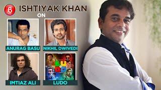 Ishtiyak Khan's Impromptu Chat On Anurag Basu, Imtiaz Ali, Nikhil Dwivedi And Ludo
