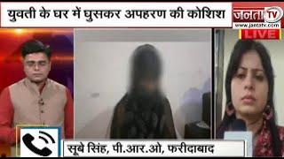 Faridabad: बदमाशों के हौसले बुलद, युवती के घर में घुसकर अपहरण की कोशिश, देखिए क्या है पूरा मामला