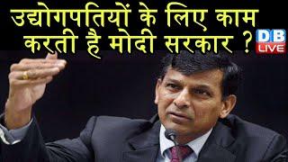 उद्योगपतियों के लिए काम करती है मोदी सरकार ?   RBI के पूर्व गवर्नर रघुराम राजन ने सरकार को घेरा