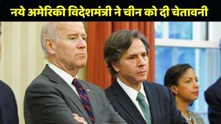 America के नये Foreign Minister Antony Blinken ने China को दे दी चेतावनी