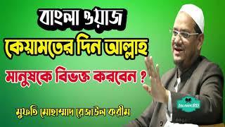 কেয়ামতের দিন আল্লাহ কত ভাবে মানুষকে বিভক্ত করবেন । Mufti Rezaul Karim Bangla Waz | মুফতি রোজাউল করিম