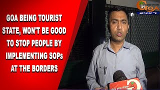 Goa being tourist state, It won't be good to stop people by implementing SoPs at the borders: CM