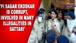 'PI Sagar Ekoskar is corrupt, Involved in many illegalities in Sattari'