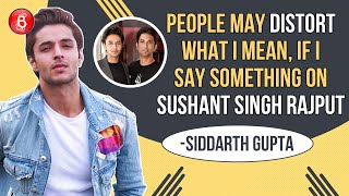 Siddarth Gupta: If I Say Something On Sushant Singh Rajput, People May DISTORT What I Mean