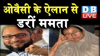 Asaduddin Owaisi के ऐलान से डरीं ममता | बंगाल में ममता की मुश्किल बढ़ाएंगे ओवैसी |#DBLIVE