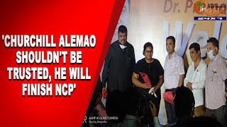 'Churchill Alemao shouldn't be trusted, he will finish NCP'