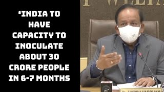'India To Have Capacity To Inoculate About 30 Crore People In 6-7 Months': Harsh Vardhan