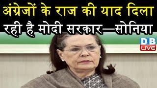 अंग्रेजों के राज की याद दिला रही है Modi सरकार—सोनिया| नहीं चलने देंगे मोदी सरकार की मनमानी—सोनिया |