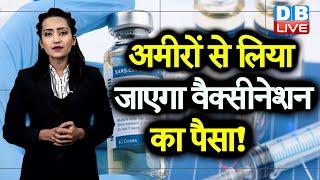 अमीरों से लिया जाएगा वैक्सीनेशन का पैसा! | अमीरों पर टैक्स लगाने की तैयारी? | #DBLIVE