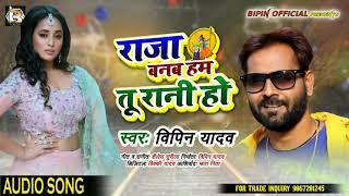 राजा बनब हम तू रानी हो   New Bhojpuri Song   Raja Banab Ham Tu Rani Ho   Bipin Yadav   Bhojpuri Song