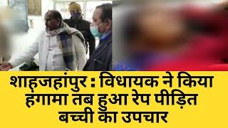 शाहजहांपुर  विधायक ने किया हंगामा तब हुआ रेप पीड़ित बच्ची का उपचार