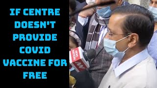 If Centre Doesn't Provide COVID Vaccine For Free, Delhi Govt Will Do It: CM Kejriwal