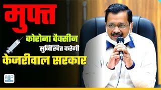 Arvind Kejriwal Govt सुनिश्चित करेगी की सभी Delhi वालों को Free में Corona Vaccine लगाई जाए
