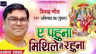 ए पहुना अब मिथिले में रहुना || pahuna Ab Mithile Me Rahuna || Avinash jha (Ghunghroo)Ram Vivah 2020
