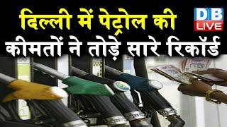 दिल्ली में पेट्रोल की कीमतों ने तोड़े सारे रिकॉर्ड | सर्वोच्च स्तर पर पहुंचा दाम |#DBLIVE