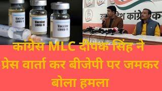 कांग्रेस MLC दीपक सिंह ने प्रेस वार्ता कर बीजेपी पर जमकर बोला हमला