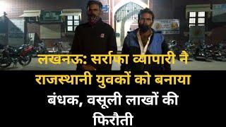 लखनऊ: सर्राफा व्यापारी ने राजस्थानी युवकों को बनाया बंधक, वसूली लाखों की फिरौती