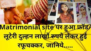 मैट्रिमोनियल साइट पर हुआ फ्रॉड लूटेरी दुल्हन लाखों रुपये लेकर हुई रफूचक्कर, जानिये