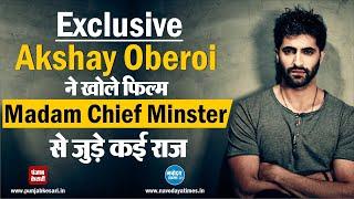 Exclusive Akshay Oberoi ने खोले फिल्म Madam Chief Minster से जुड़े कई राज