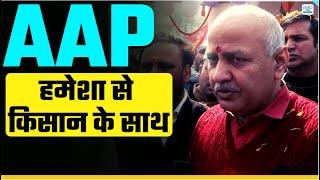Manish Sisodia ने स्पष्ट किया की Aam Aadmi Party हर हालात में Kisan के साथ खड़ी है