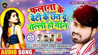 फलाना के बेटी के छत दू तल्ला हो गईल - Atul Thakur का सुपरहिट भोजपुरी गाना - New Bhojpuri Song 2020