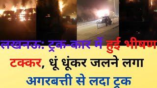 लखनऊ : ट्रक कार में हुई भीषण टक्कर, धूं धूंकर जलने लगा अगरबत्ती से लदा ट्रक