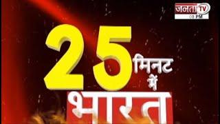 देखिए 25 मिनट में भारत की महत्वपूर्ण खबरें फटाफट अंदाज में ||  JantaTv