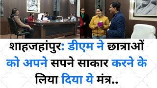 शाहजहांपुर: डीएम ने छात्राओं को अपने सपने साकार करने के लिया दिया ये मंत्र..