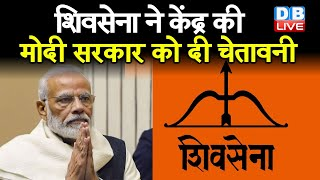 ShivSena ने केंद्र की मोदी सरकार को दी चेतावनी   मोदी सरकार से नाराज है देश की जनता  #DBLIVE