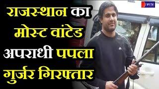 Most Wanted Papala Gurjar Arrested | राजस्थान का मोस्ट वांटेड अपराधी पपला गुर्जर गिरफ्तार