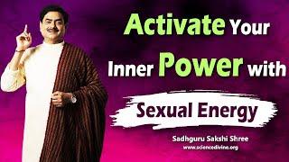 Activate Your Inner Power with Sexual Energy | अपनी sex energy को आध्यात्मिक ऊर्जा में कैसे बदलें |