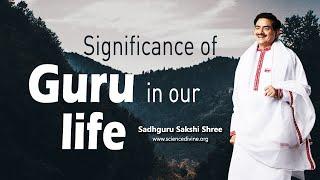 Significance of Guru in our life | केवल गुरु जीवन के महत्वपूर्ण उद्देश्य को समर्थक बना सकते हैं।