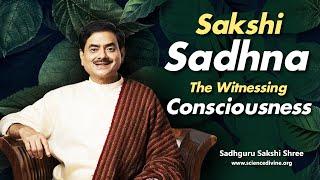 Sakshi Sadhna -The Witnessing Consciousness | होशपूर्ण जीवन जीने का एकमात्र उपाय।