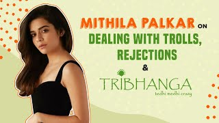 Mithila Palkar on trolls, being an Internet sensation, rejections faced in films & Tribhanga