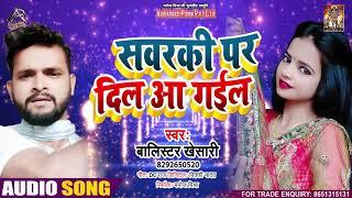 Full Audio - सवरकी पर दिल आ गईल - Balistar #Khesari - Sawarki Par Dil Aa Gayil - Bhojpuri Song 2021
