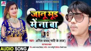 जानू मूड में ना बा - Anil Yadav ( Mati Ke Lal ) का सुपरहिट भोजपुरी गाना - New Bhojpuri Song 2020
