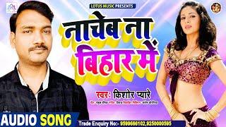 नाचेब ना बिहार में | New Orchestra Song 2021 | Kishor Pyare | Nacheb Na Bihar Me