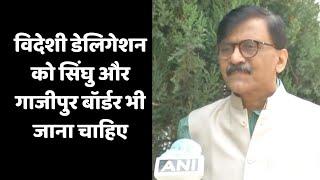 विदेशी डेलिगेशन को सिंघु और गाजीपुर बॉर्डर भी जाना चाहिए- संजय राउत | Catch Hindi