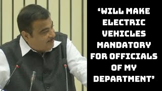 'Will Make Electric Vehicles Mandatory For Officials Of My Department': Nitin Gadkari | Catch News