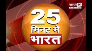 देखिए 25 मिनट में भारत से जुड़ी खास खबरें...