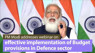 PM Modi addresses webinar on effective implementation of Budget provisions in Defence sector | PMO