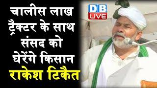 चालीस लाख Tractor के साथ संसद को घेरेंगे Kissan - Rakesh Tikait |#DBLIVE