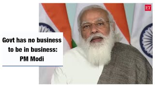 'Govt has no business to be in business': PM Modi bats for privatisationhe Economic Times