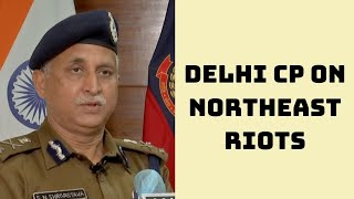 Steps Taken To Bring Back Normalcy Worked: Delhi CP On Northeast Riots | Catch News