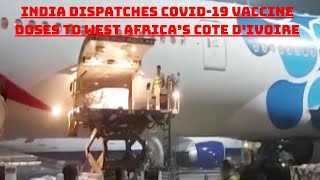 India Dispatches COVID-19 Vaccine Doses To West Africa's Cote D'Ivoire | Catch News