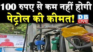 100 रुपए से कम नहीं होगी Petrol की कीमत ! महंगा Petrol Diesel खरीदने की डाल लें आदत |#DBLIVE