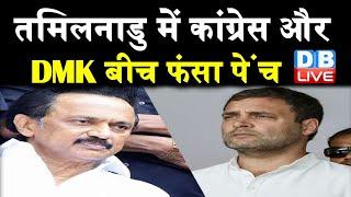 Tamilnadu में Congress और DMK में फंसा पेंच   Congress और DMK में अब तक सीटों पर नहीं बनी बात  