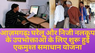 आज़मगढ़: घरेलू और निजी नलकूप के उपभोक्ताओं के लिए शुरू हुई एकमुश्त समाधान योजना