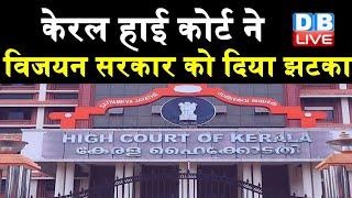 Kerala highcourt ने Vijayan सरकार को दिया झटका | पिछले दरवाजे से की गई सभी नियुक्तियों पर लगाई रोक |