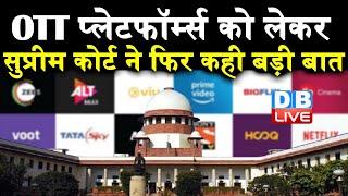OTT Platform की स्क्रीनिंग जरूरी है-Supreme Court |DBLIVE